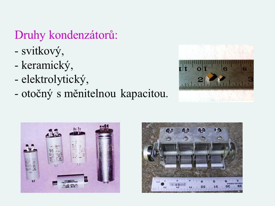 Druhy kondenzátorů: - svitkový, - keramický, - elektrolytický, - otočný s měnitelnou kapacitou.