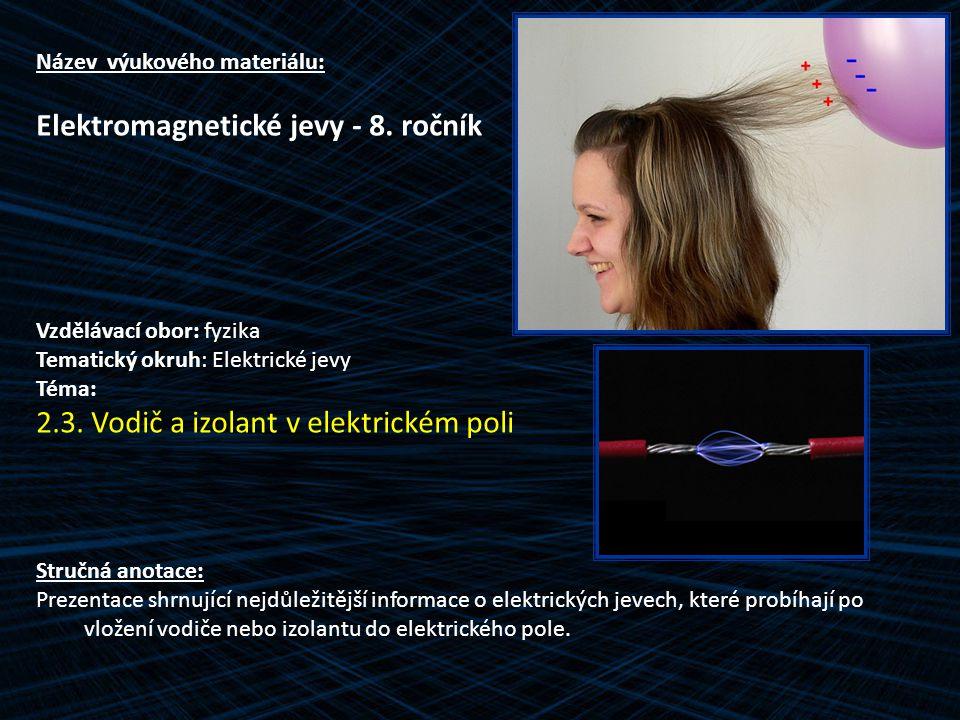 Název výukového materiálu: Elektromagnetické jevy - 8. ročník Vzdělávací obor: fyzika Tematický okruh: Elektrické jevy Téma: 2.3. Vodič a izolant v el