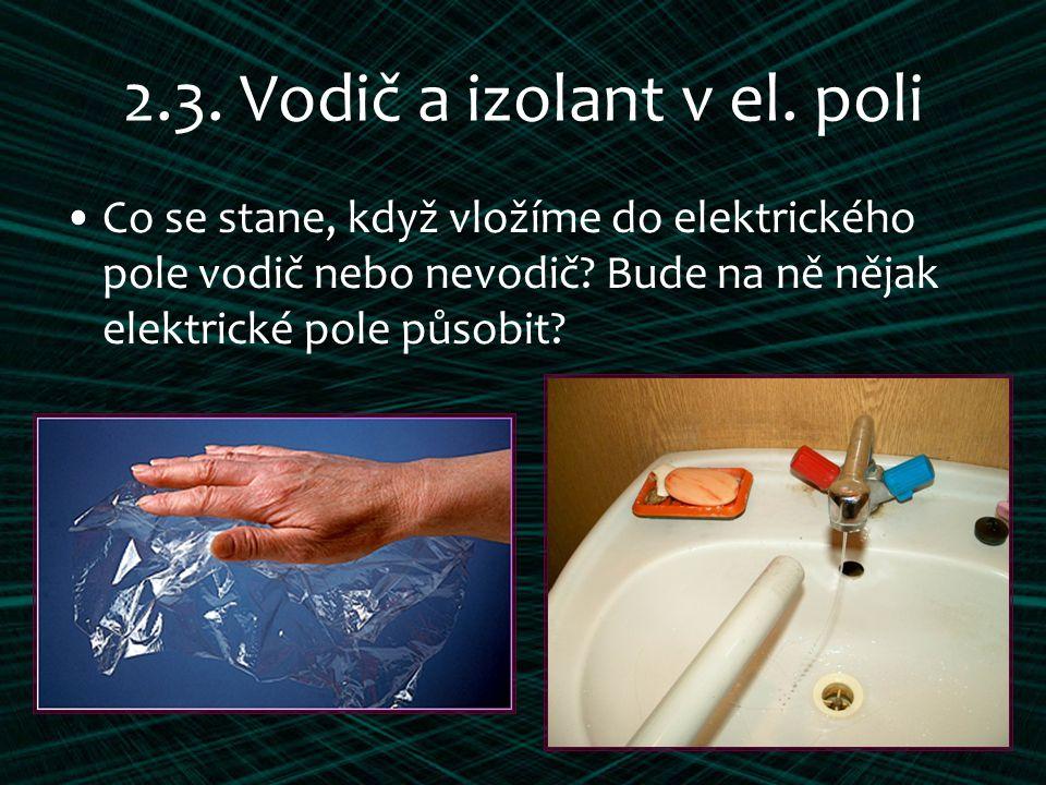 2.3. Vodič a izolant v el. poli Co se stane, když vložíme do elektrického pole vodič nebo nevodič? Bude na ně nějak elektrické pole působit?