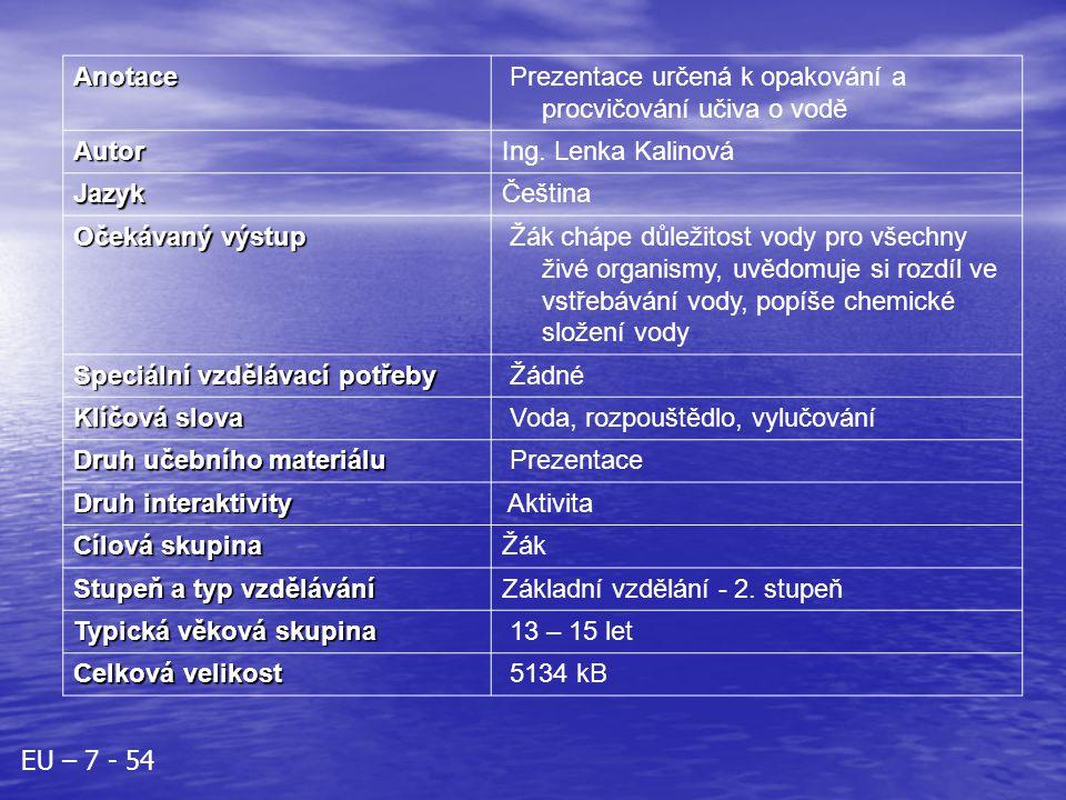 Anotace Prezentace určená k opakování a procvičování učiva o vodě AutorIng. Lenka Kalinová JazykČeština Očekávaný výstup Žák chápe důležitost vody pro