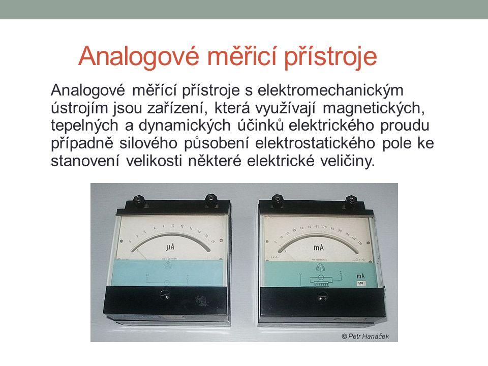 Analogové měřicí přístroje Analogové měřící přístroje s elektromechanickým ústrojím jsou zařízení, která využívají magnetických, tepelných a dynamických účinků elektrického proudu případně silového působení elektrostatického pole ke stanovení velikosti některé elektrické veličiny.
