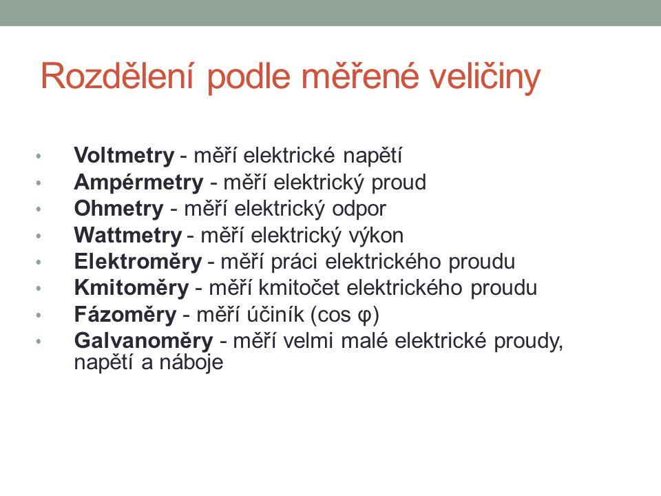 Rozdělení podle měřené veličiny Voltmetry - měří elektrické napětí Ampérmetry - měří elektrický proud Ohmetry - měří elektrický odpor Wattmetry - měří elektrický výkon Elektroměry - měří práci elektrického proudu Kmitoměry - měří kmitočet elektrického proudu Fázoměry - měří účiník (cos φ) Galvanoměry - měří velmi malé elektrické proudy, napětí a náboje