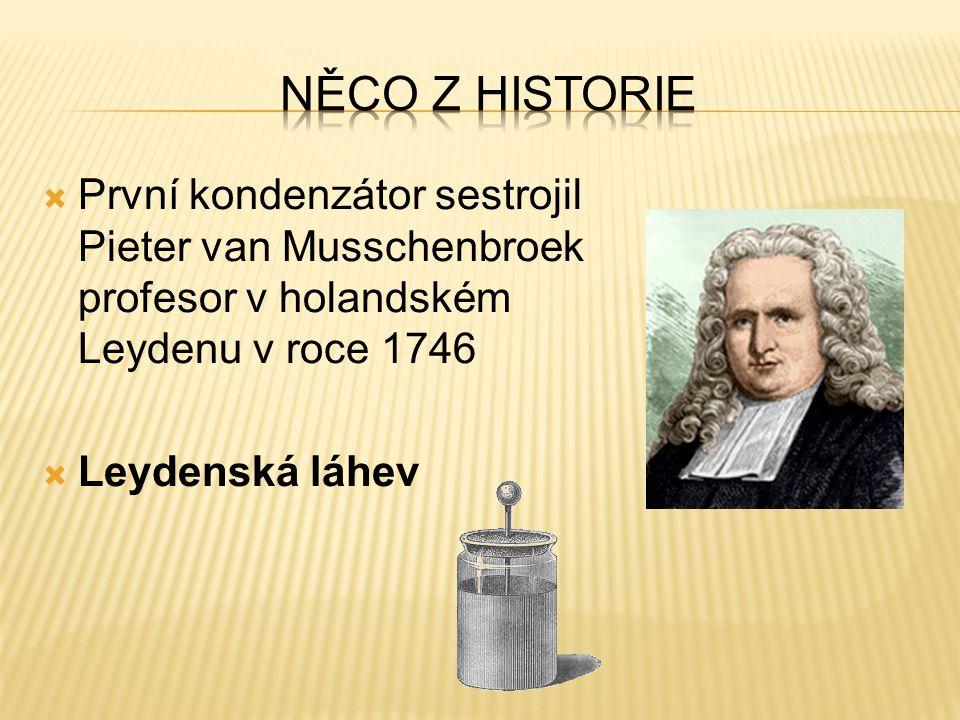  První kondenzátor sestrojil Pieter van Musschenbroek profesor v holandském Leydenu v roce 1746  Leydenská láhev