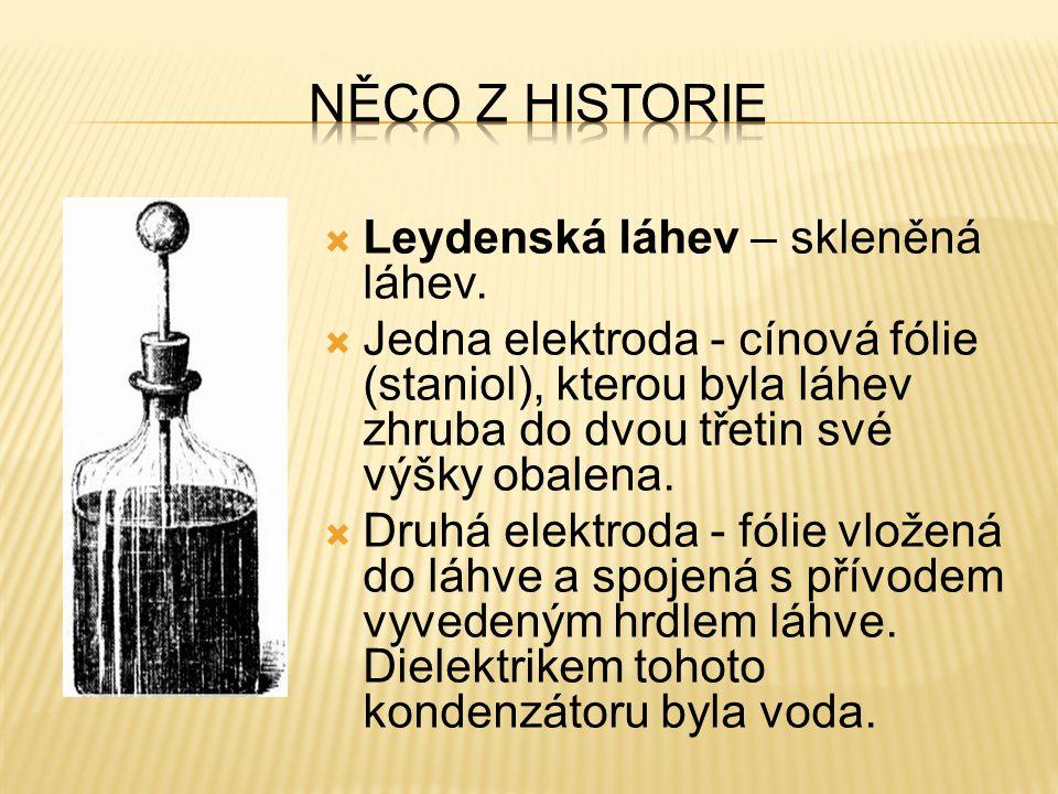 Leydenská láhev – skleněná láhev.  Jedna elektroda - cínová fólie (staniol), kterou byla láhev zhruba do dvou třetin své výšky obalena.  Druhá ele
