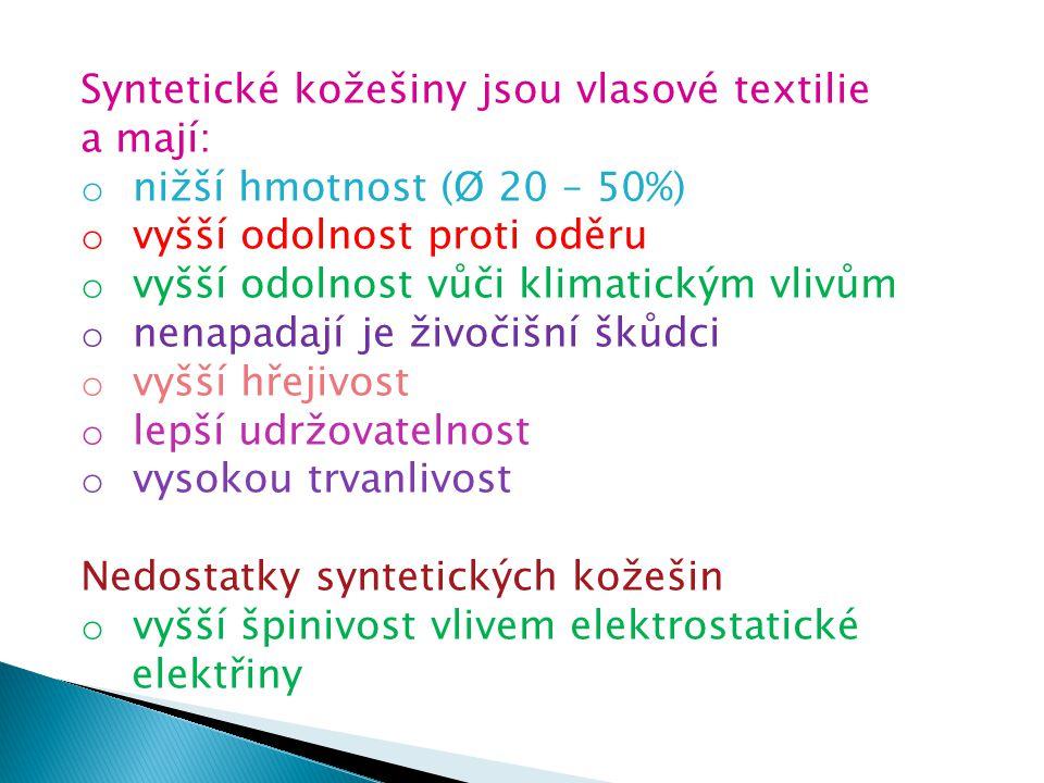 Syntetické kožešiny jsou vlasové textilie a mají: o nižší hmotnost (Ø 20 – 50%) o vyšší odolnost proti oděru o vyšší odolnost vůči klimatickým vlivům o nenapadají je živočišní škůdci o vyšší hřejivost o lepší udržovatelnost o vysokou trvanlivost Nedostatky syntetických kožešin o vyšší špinivost vlivem elektrostatické elektřiny