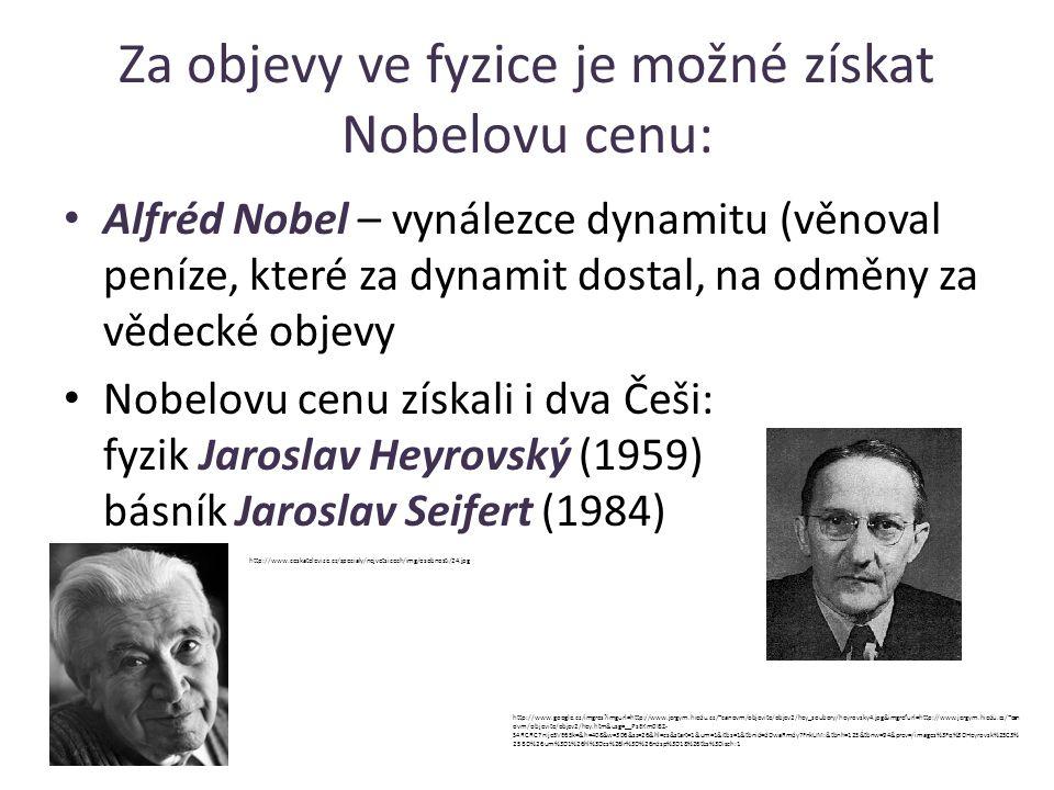 Za objevy ve fyzice je možné získat Nobelovu cenu: Alfréd Nobel – vynálezce dynamitu (věnoval peníze, které za dynamit dostal, na odměny za vědecké objevy Nobelovu cenu získali i dva Češi: fyzik Jaroslav Heyrovský (1959) básník Jaroslav Seifert (1984) http://www.google.cz/imgres?imgurl=http://www.jergym.hiedu.cz/~canovm/objevite/objev2/hey_soubory/heyrovsky4.jpg&imgrefurl=http://www.jergym.hiedu.cz/~can ovm/objevite/objev2/hey.htm&usg=__PsEKm0IBZ- S4RCRC7nIje5VE65k=&h=408&w=306&sz=26&hl=cs&start=1&um=1&itbs=1&tbnid=dDwaRmdy7FnkUM:&tbnh=125&tbnw=94&prev=/images%3Fq%3DHeyrovsk%25C3% 25BD%26um%3D1%26hl%3Dcs%26lr%3D%26ndsp%3D18%26tbs%3Disch:1 http://www.ceskatelevize.cz/specialy/nejvetsicech/img/osobnosti/24.jpg