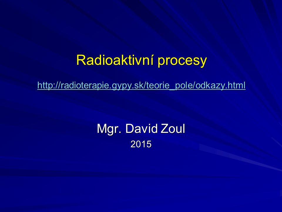 Radioaktivní procesy http://radioterapie.gypy.sk/teorie_pole/odkazy.html http://radioterapie.gypy.sk/teorie_pole/odkazy.html Mgr. David Zoul 2015