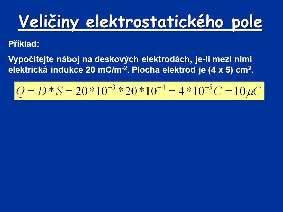 Veličiny elektrostatického pole Příklad: Vypočítejte náboj na deskových elektrodách, je-li mezi nimi elektrická indukce 20 mC/m -2. Plocha elektrod je