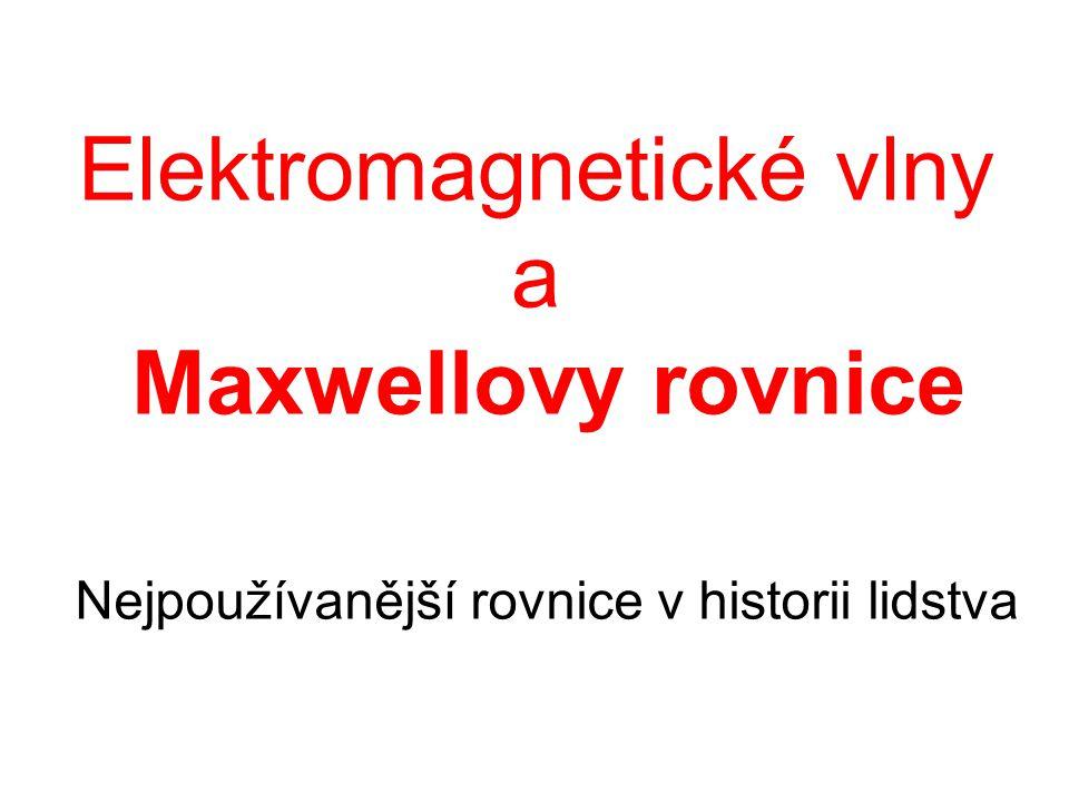 Elektromagnetické vlny a Maxwellovy rovnice Nejpoužívanější rovnice v historii lidstva