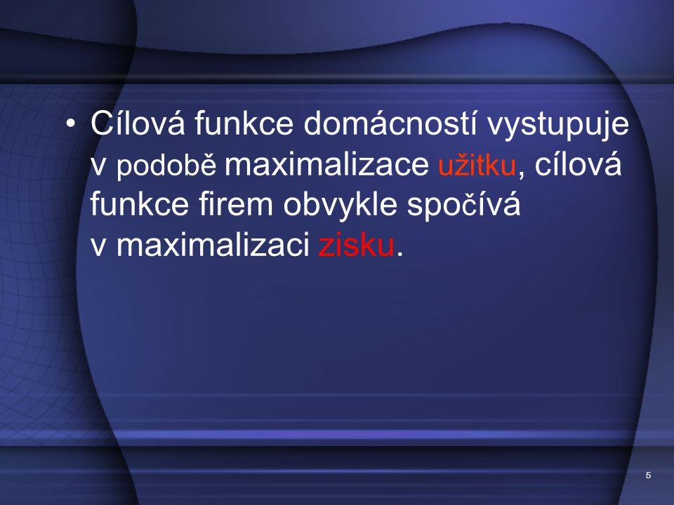 5 C í lov á funkce dom á cnost í vystupuje v podobě maximalizace užitku, c í lov á funkce firem obvykle spo č í v á v maximalizaci zisku.