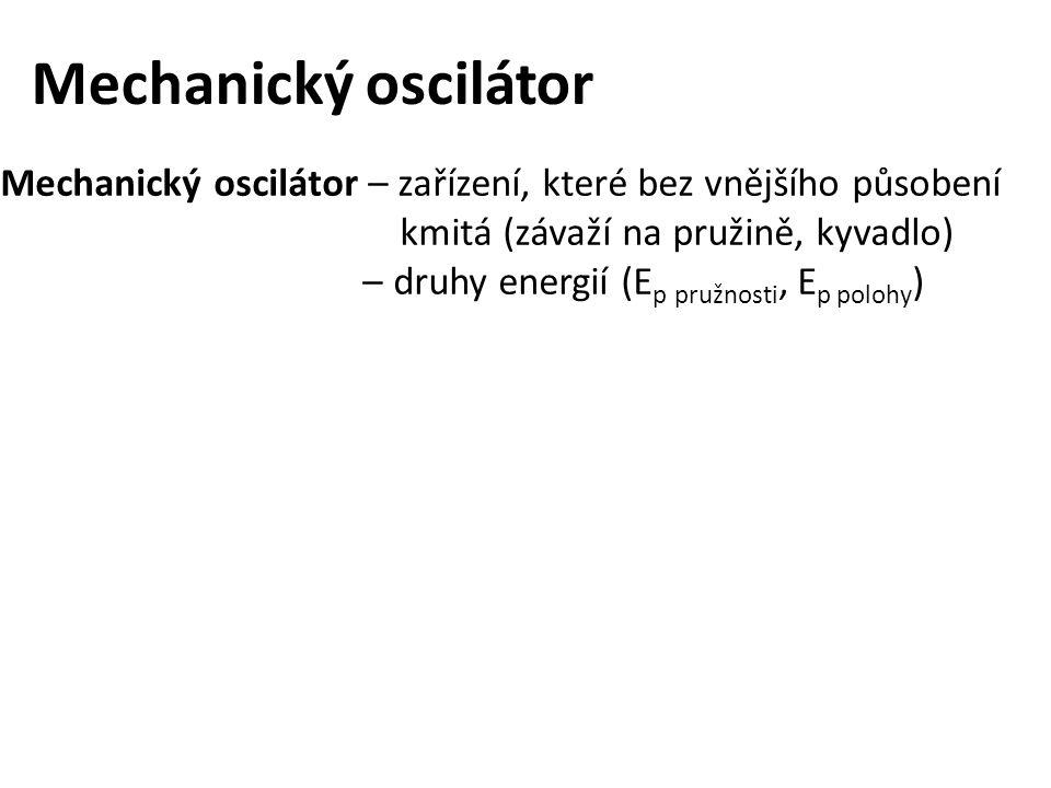 Mechanický oscilátor Mechanický oscilátor – zařízení, které bez vnějšího působení kmitá (závaží na pružině, kyvadlo) – druhy energií (E p pružnosti, E