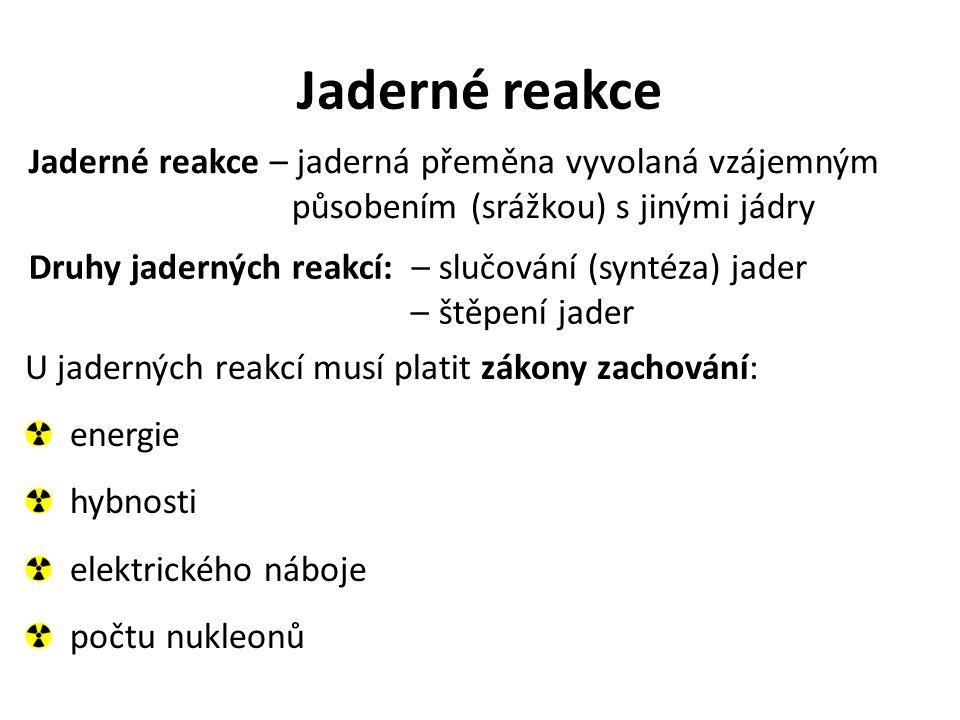 Jaderné reakce Jaderné reakce – jaderná přeměna vyvolaná vzájemným působením (srážkou) s jinými jádry Druhy jaderných reakcí: – slučování (syntéza) ja