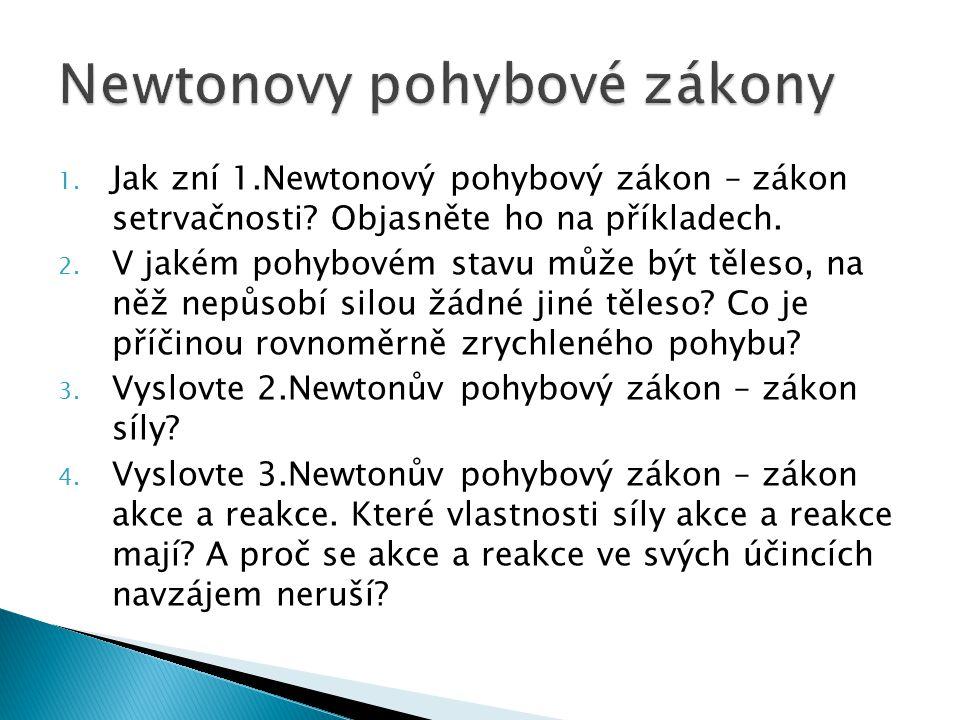 1. Jak zní 1.Newtonový pohybový zákon – zákon setrvačnosti? Objasněte ho na příkladech. 2. V jakém pohybovém stavu může být těleso, na něž nepůsobí si