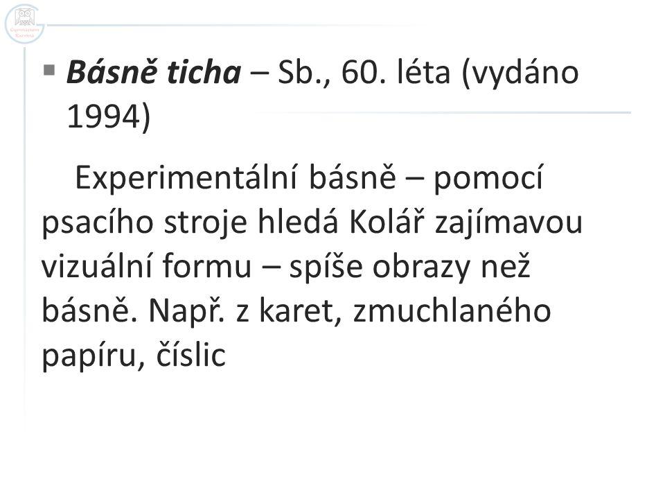  Básně ticha – Sb., 60. léta (vydáno 1994) Experimentální básně – pomocí psacího stroje hledá Kolář zajímavou vizuální formu – spíše obrazy než básně