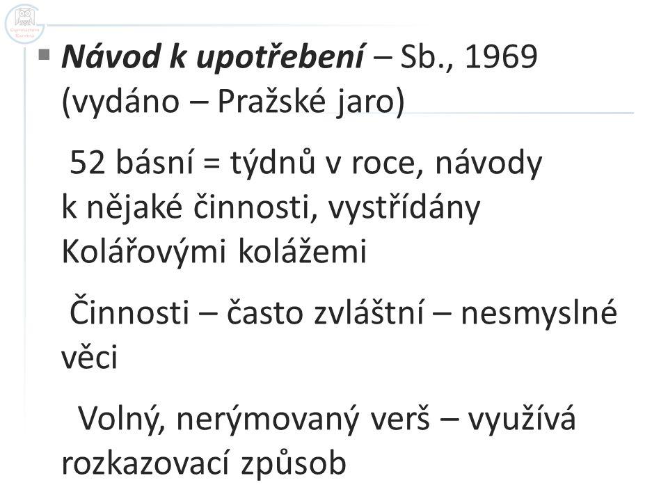  Návod k upotřebení – Sb., 1969 (vydáno – Pražské jaro) 52 básní = týdnů v roce, návody k nějaké činnosti, vystřídány Kolářovými kolážemi Činnosti –