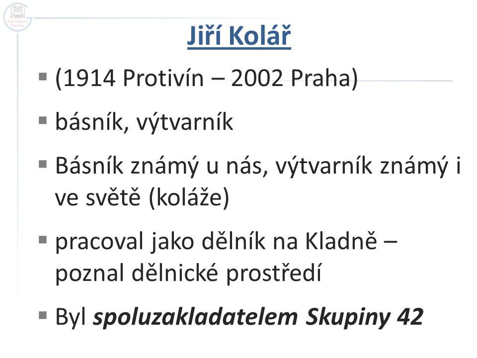  (1914 Protivín – 2002 Praha)  básník, výtvarník  Básník známý u nás, výtvarník známý i ve světě (koláže)  pracoval jako dělník na Kladně – poznal