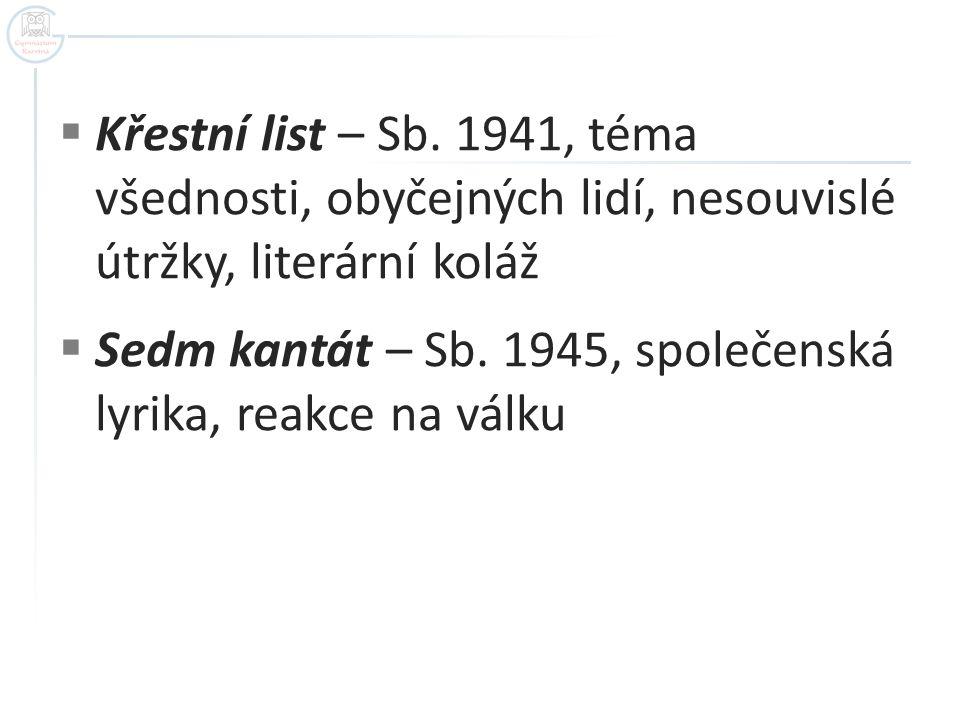  Křestní list – Sb. 1941, téma všednosti, obyčejných lidí, nesouvislé útržky, literární koláž  Sedm kantát – Sb. 1945, společenská lyrika, reakce na