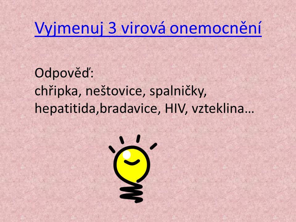 Vyjmenuj 3 virová onemocnění Odpověď: chřipka, neštovice, spalničky, hepatitida,bradavice, HIV, vzteklina…