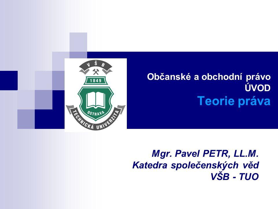 Občanské a obchodní právo ÚVOD Teorie práva Mgr. Pavel PETR, LL.M. Katedra společenských věd VŠB - TUO