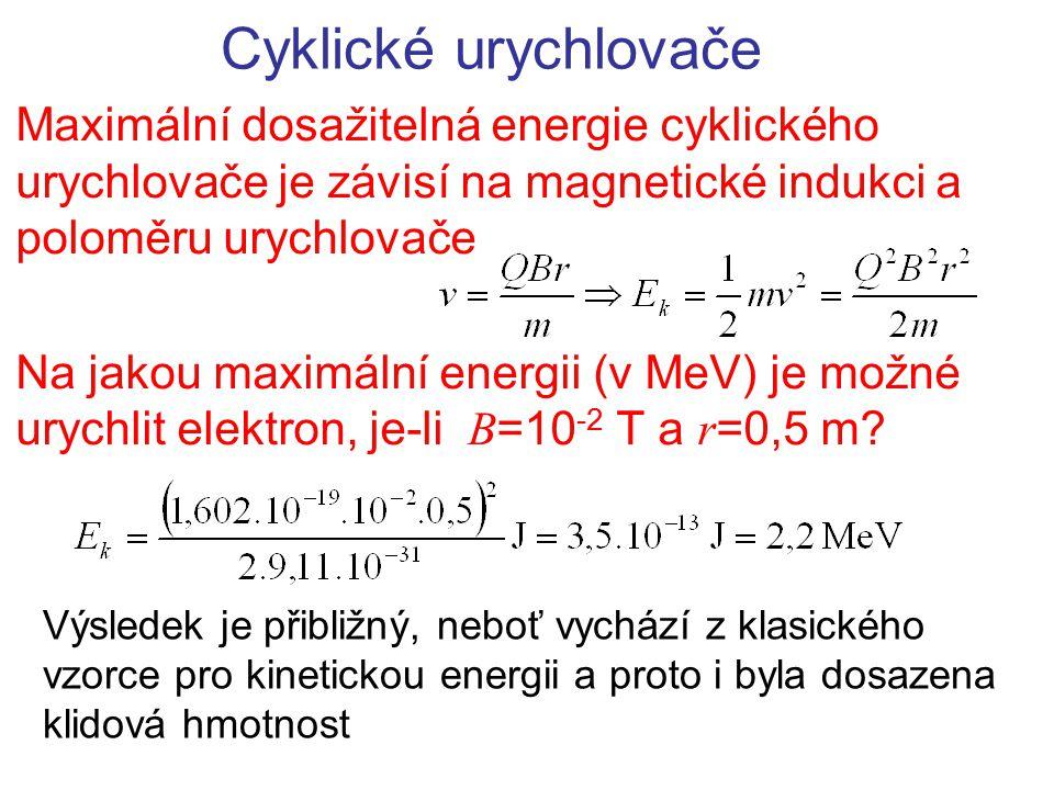 Cyklické urychlovače Maximální dosažitelná energie cyklického urychlovače je závisí na magnetické indukci a poloměru urychlovače Na jakou maximální en