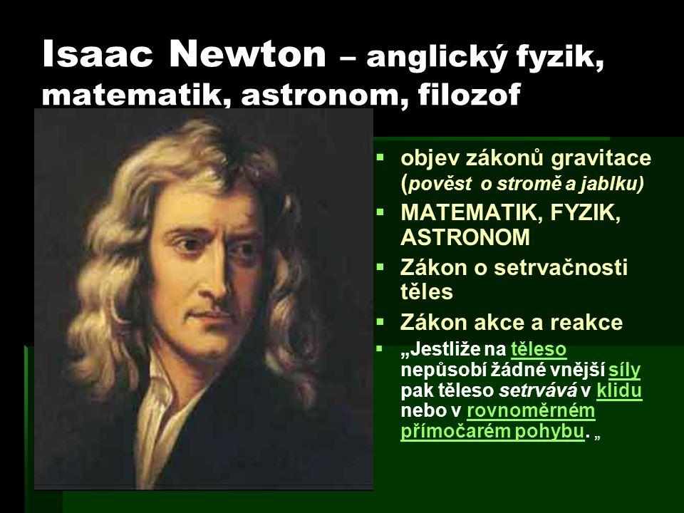 Isaac Newton – anglický fyzik, matematik, astronom, filozof   objev zákonů gravitace ( pověst o stromě a jablku)   MATEMATIK, FYZIK, ASTRONOM  
