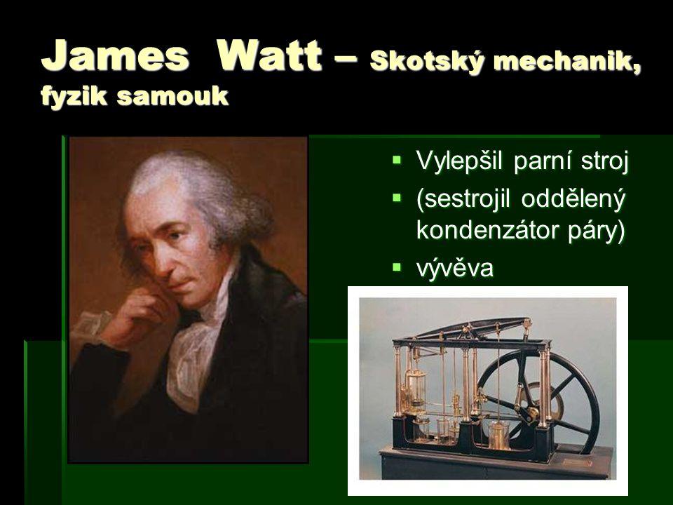 James Watt – Skotský mechanik, fyzik samouk  Vylepšil parní stroj  (sestrojil oddělený kondenzátor páry)  vývěva