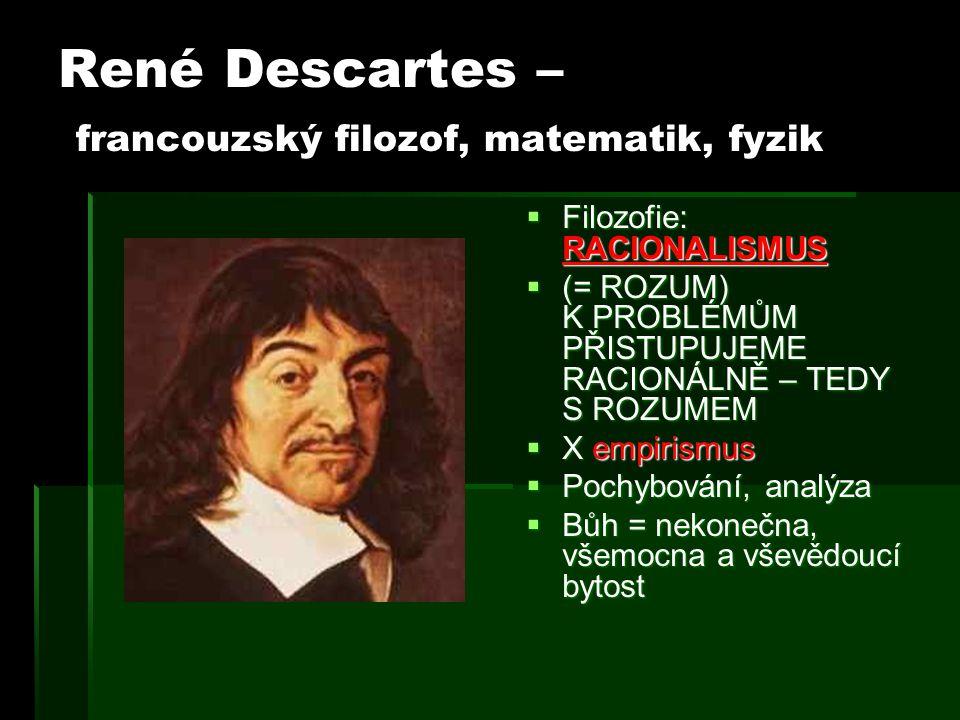 René Descartes – francouzský filozof, matematik, fyzik  Filozofie: RACIONALISMUS  (= ROZUM) K PROBLÉMŮM PŘISTUPUJEME RACIONÁLNĚ – TEDY S ROZUMEM  X