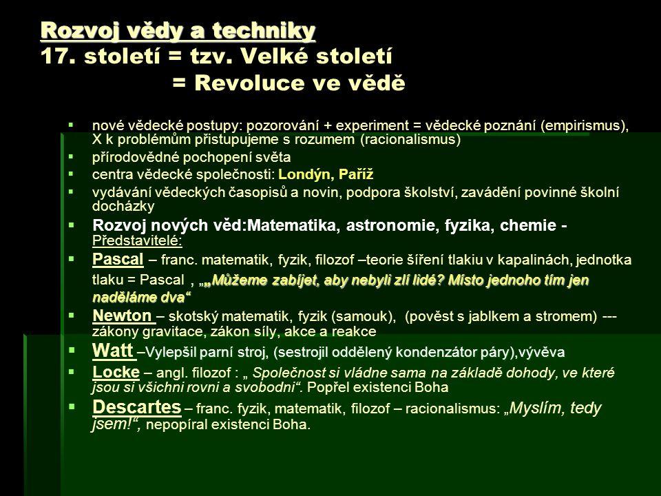 Rozvoj vědy a techniky Rozvoj vědy a techniky 17. století = tzv. Velké století = Revoluce ve vědě   nové vědecké postupy: pozorování + experiment =