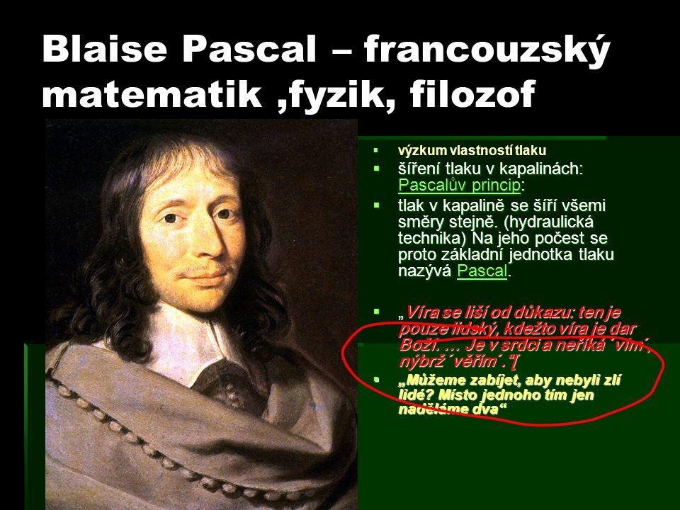Blaise Pascal – francouzský matematik,fyzik, filozof   výzkum vlastností tlaku  šíření tlaku v kapalinách: Pascalův princip: Pascalův princip Pasca