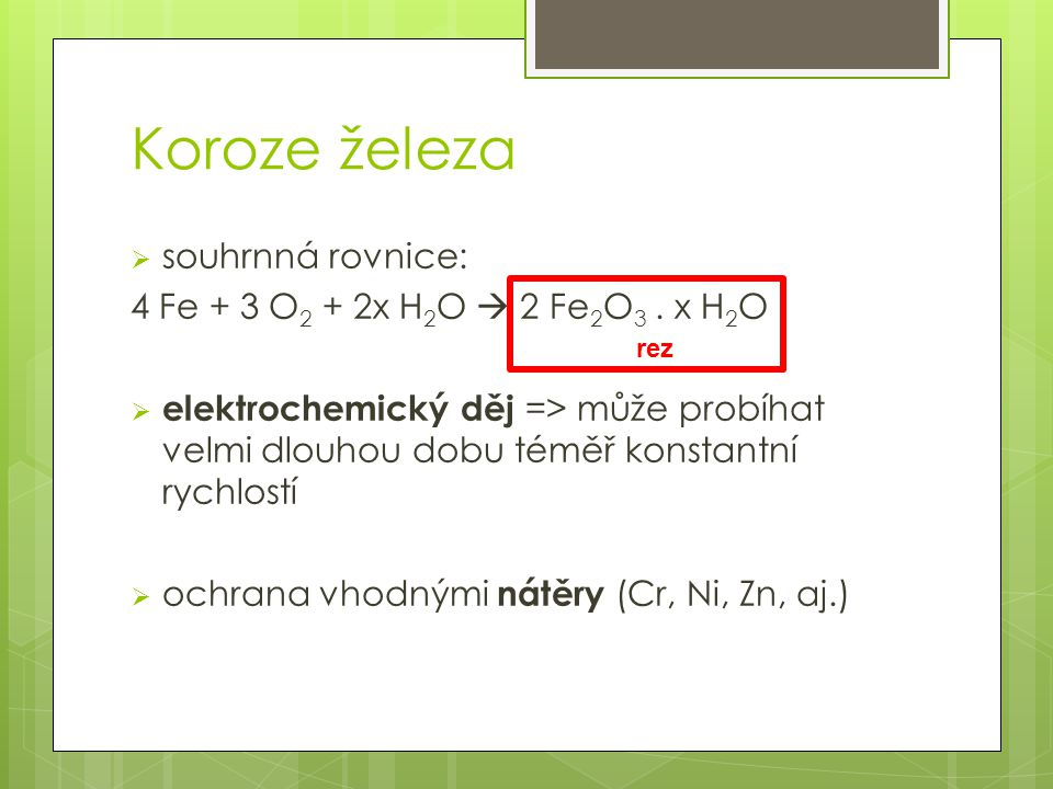Koroze železa  souhrnná rovnice: 4 Fe + 3 O 2 + 2x H 2 O  2 Fe 2 O 3. x H 2 O  elektrochemický děj => může probíhat velmi dlouhou dobu téměř konsta