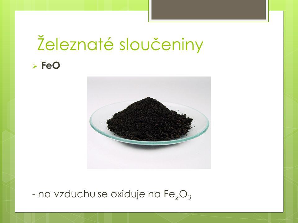 Železnaté sloučeniny  FeO - na vzduchu se oxiduje na Fe 2 O 3