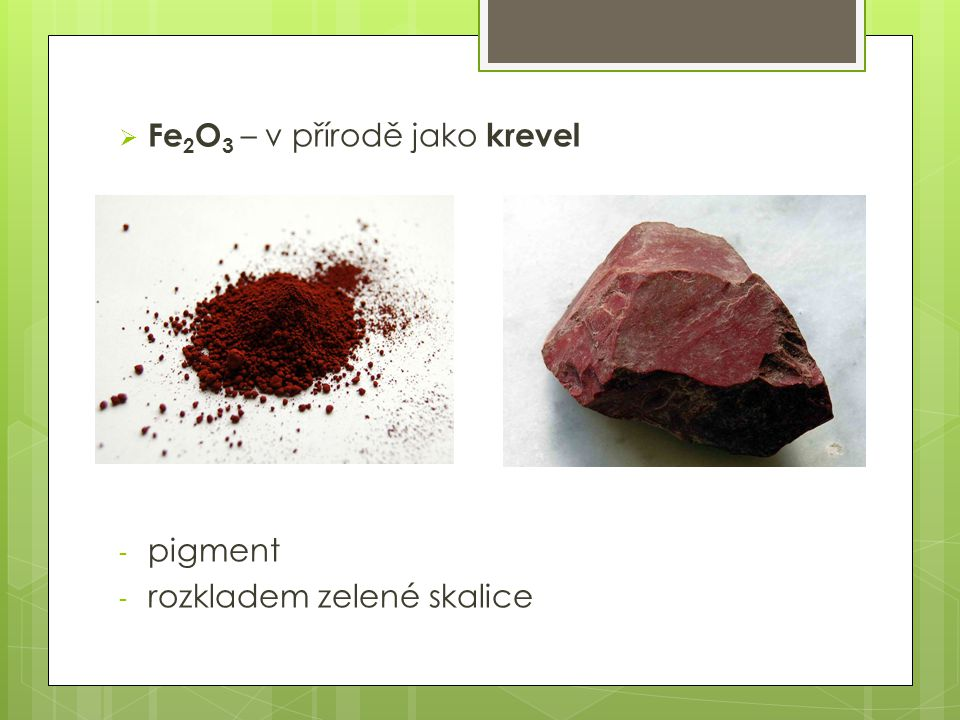  Fe 2 O 3 – v přírodě jako krevel - pigment - rozkladem zelené skalice