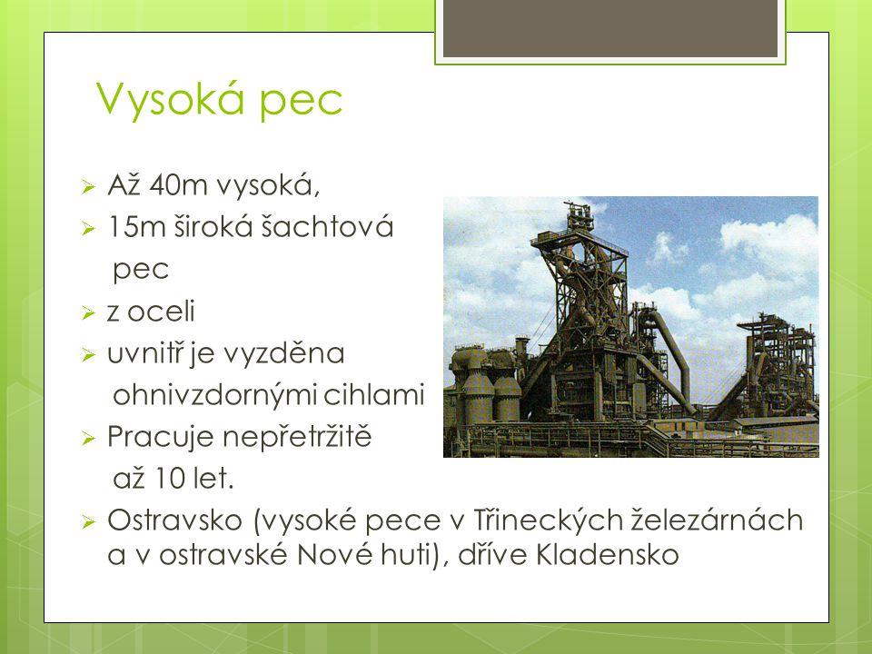 Vysoká pec  Až 40m vysoká,  15m široká šachtová pec  z oceli  uvnitř je vyzděna ohnivzdornými cihlami  Pracuje nepřetržitě až 10 let.  Ostravsko