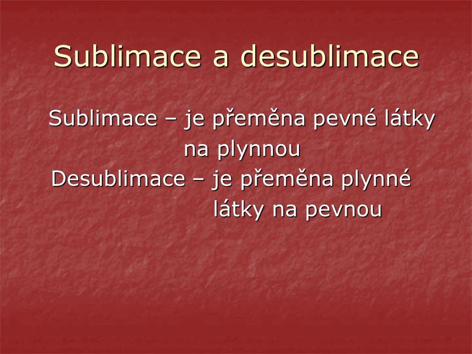 Sublimace a desublimace Sublimace – je přeměna pevné látky Sublimace – je přeměna pevné látky na plynnou na plynnou Desublimace – je přeměna plynné De