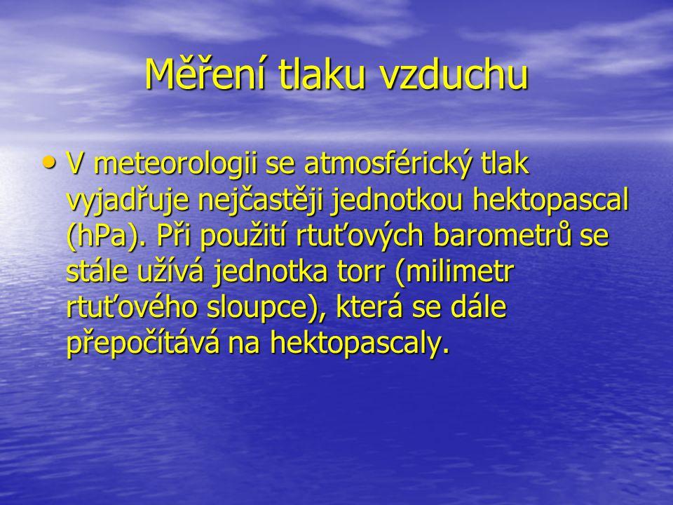 Měření tlaku vzduchu V meteorologii se atmosférický tlak vyjadřuje nejčastěji jednotkou hektopascal (hPa). Při použití rtuťových barometrů se stále už