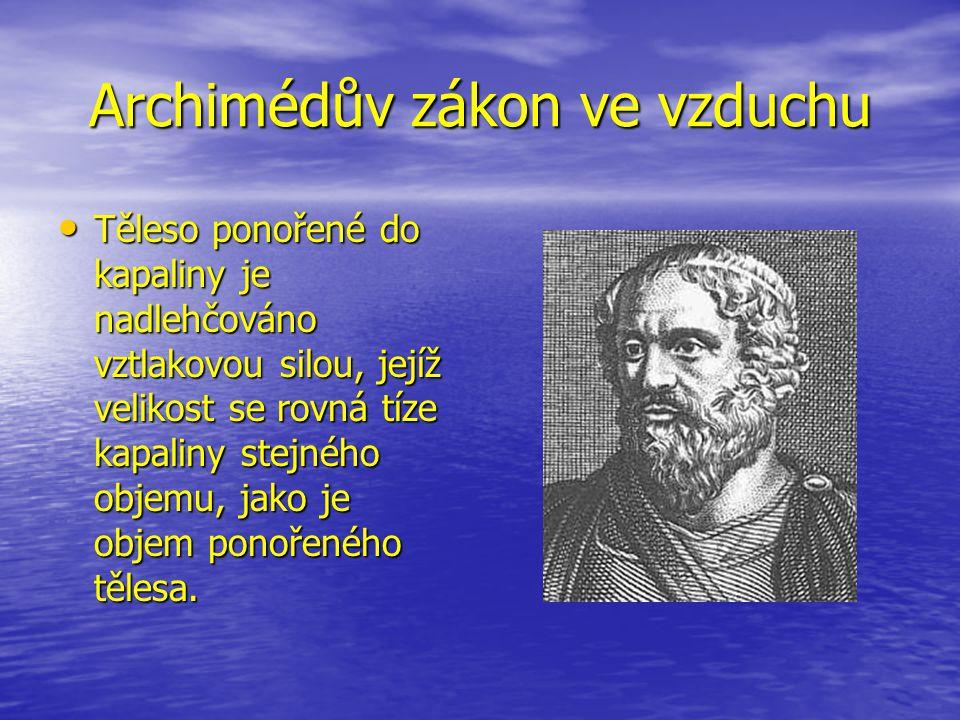 Archimédův zákon ve vzduchu Těleso ponořené do kapaliny je nadlehčováno vztlakovou silou, jejíž velikost se rovná tíze kapaliny stejného objemu, jako je objem ponořeného tělesa.
