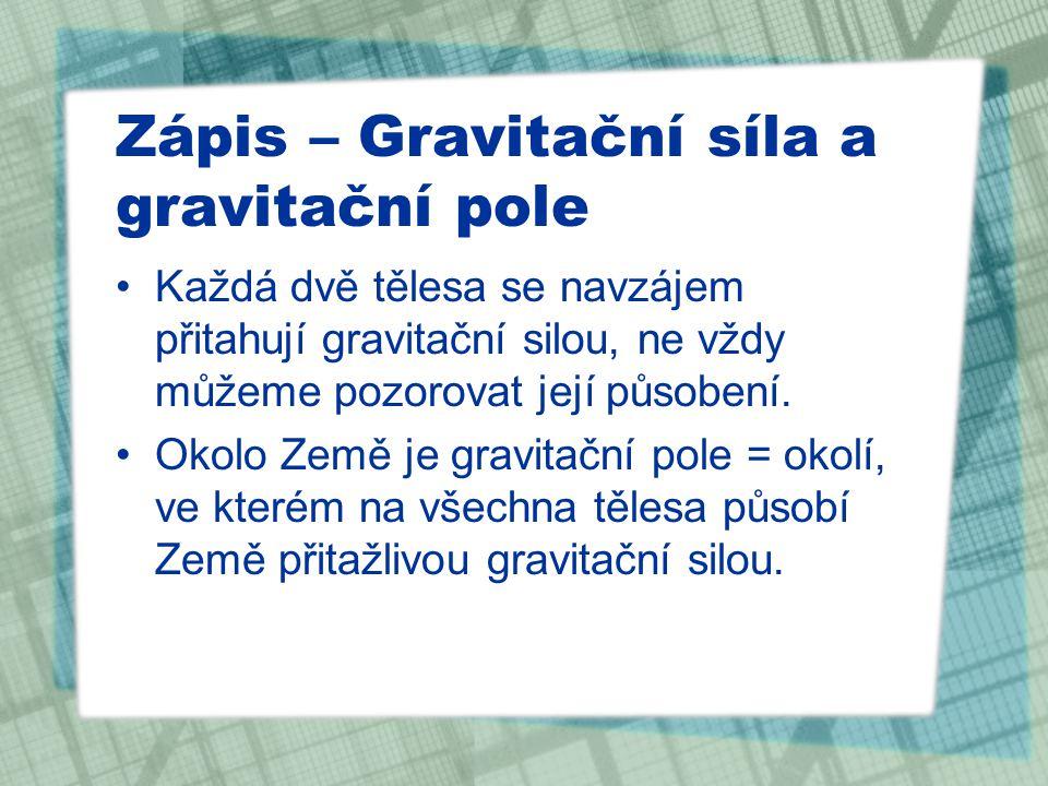 Zápis – Gravitační síla a gravitační pole Každá dvě tělesa se navzájem přitahují gravitační silou, ne vždy můžeme pozorovat její působení.