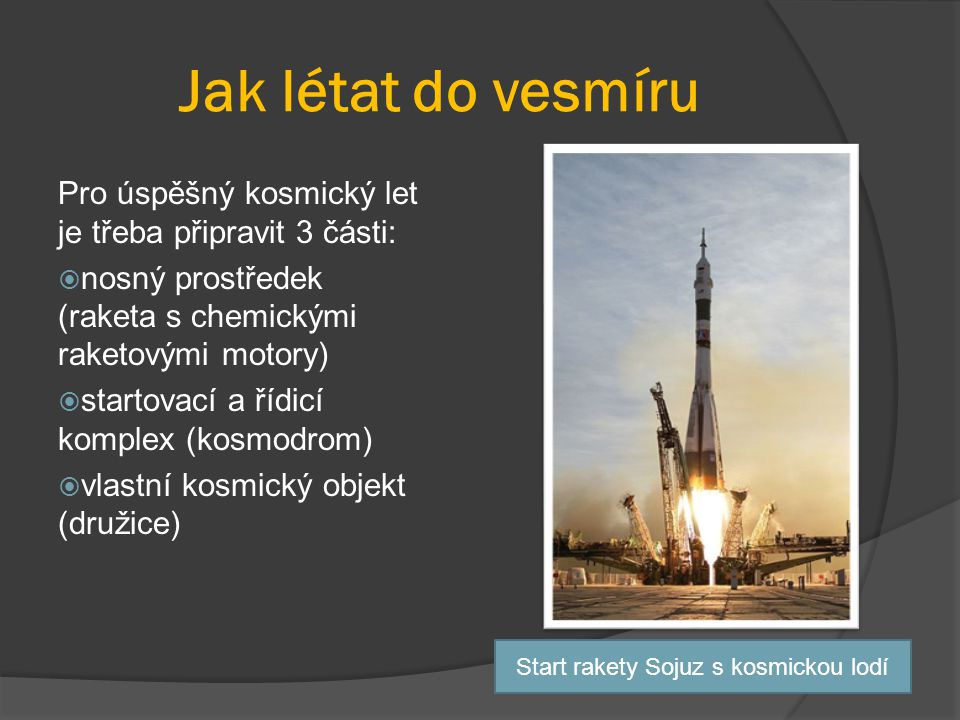 Jak létat do vesmíru Pro úspěšný kosmický let je třeba připravit 3 části:  nosný prostředek (raketa s chemickými raketovými motory)  startovací a řídicí komplex (kosmodrom)  vlastní kosmický objekt (družice) Start rakety Sojuz s kosmickou lodí