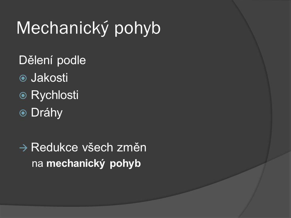 Mechanický pohyb Dělení podle  Jakosti  Rychlosti  Dráhy  Redukce všech změn na mechanický pohyb