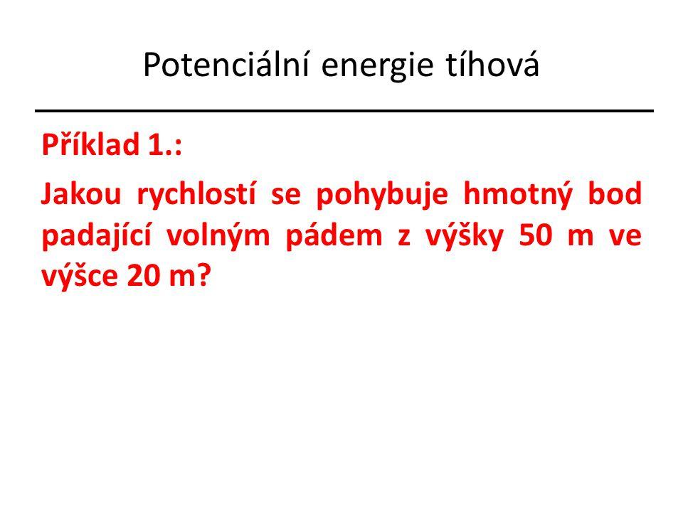 Potenciální energie tíhová Příklad 1.: Jakou rychlostí se pohybuje hmotný bod padající volným pádem z výšky 50 m ve výšce 20 m?