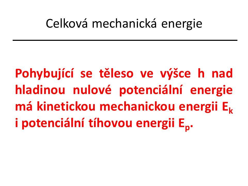 Celková mechanická energie Pohybující se těleso ve výšce h nad hladinou nulové potenciální energie má kinetickou mechanickou energii E k i potenciální