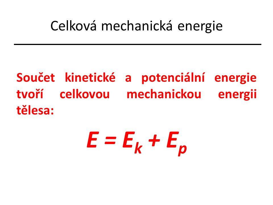 Celková mechanická energie Součet kinetické a potenciální energie tvoří celkovou mechanickou energii tělesa: E = E k + E p