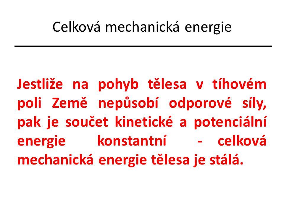 Celková mechanická energie Jestliže na pohyb tělesa v tíhovém poli Země nepůsobí odporové síly, pak je součet kinetické a potenciální energie konstantní - celková mechanická energie tělesa je stálá.