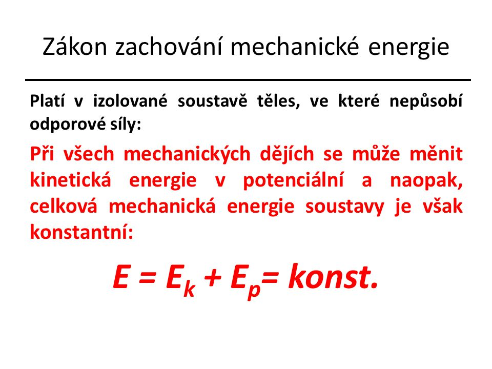 Zákon zachování mechanické energie Platí v izolované soustavě těles, ve které nepůsobí odporové síly: Při všech mechanických dějích se může měnit kinetická energie v potenciální a naopak, celková mechanická energie soustavy je však konstantní: E = E k + E p = konst.