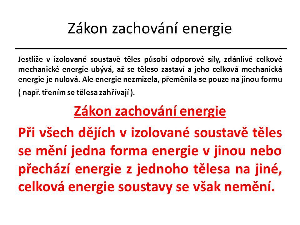 Zákon zachování energie Jestliže v izolované soustavě těles působí odporové síly, zdánlivě celkové mechanické energie ubývá, až se těleso zastaví a jeho celková mechanická energie je nulová.