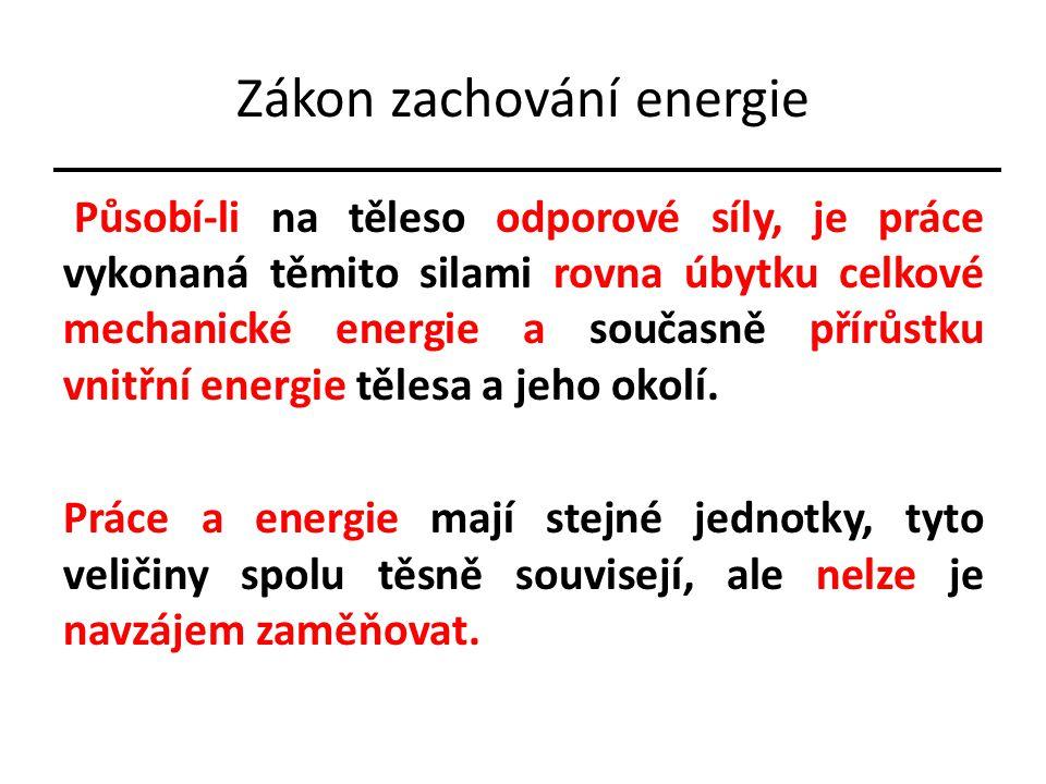 Zákon zachování energie Působí-li na těleso odporové síly, je práce vykonaná těmito silami rovna úbytku celkové mechanické energie a současně přírůstku vnitřní energie tělesa a jeho okolí.