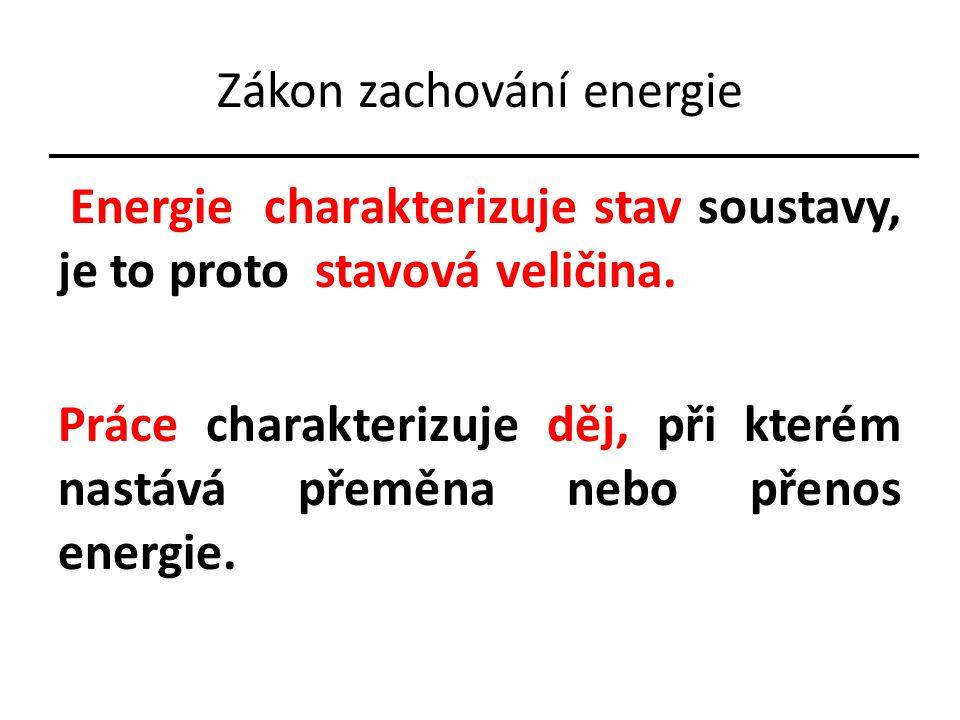 Zákon zachování energie Energie charakterizuje stav soustavy, je to proto stavová veličina. Práce charakterizuje děj, při kterém nastává přeměna nebo