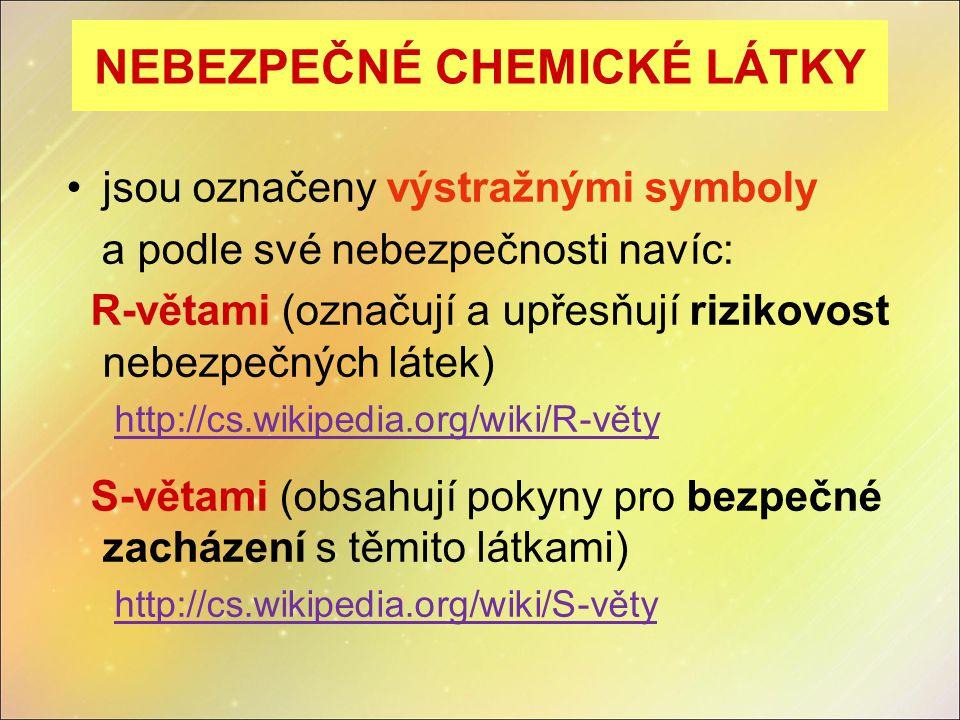 NEBEZPEČNÉ CHEMICKÉ LÁTKY jsou označeny výstražnými symboly a podle své nebezpečnosti navíc: R-větami (označují a upřesňují rizikovost nebezpečných látek) http://cs.wikipedia.org/wiki/R-věty S-větami (obsahují pokyny pro bezpečné zacházení s těmito látkami) http://cs.wikipedia.org/wiki/S-věty