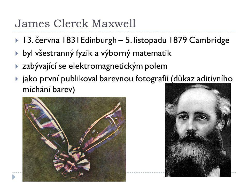 James Clerck Maxwell  13. června 1831Edinburgh – 5. listopadu 1879 Cambridge  byl všestranný fyzik a výborný matematik  zabývající se elektromagnet