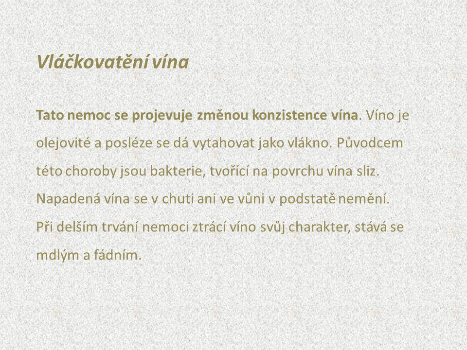 Vláčkovatění vína Tato nemoc se projevuje změnou konzistence vína. Víno je olejovité a posléze se dá vytahovat jako vlákno. Původcem této choroby jsou